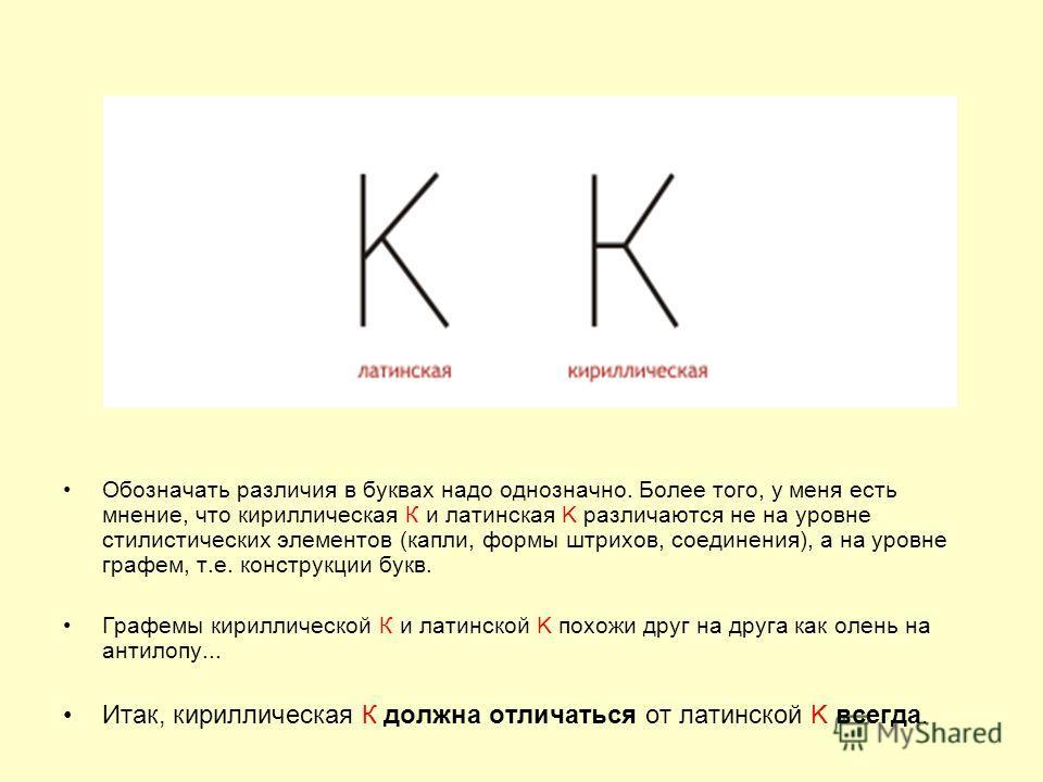 Обозначать различия в буквах надо однозначно. Более того, у меня есть мнение, что кириллическая К и латинская K различаются не на уровне стилистических элементов (капли, формы штрихов, соединения), а на уровне графем, т.е. конструкции букв. Графемы к