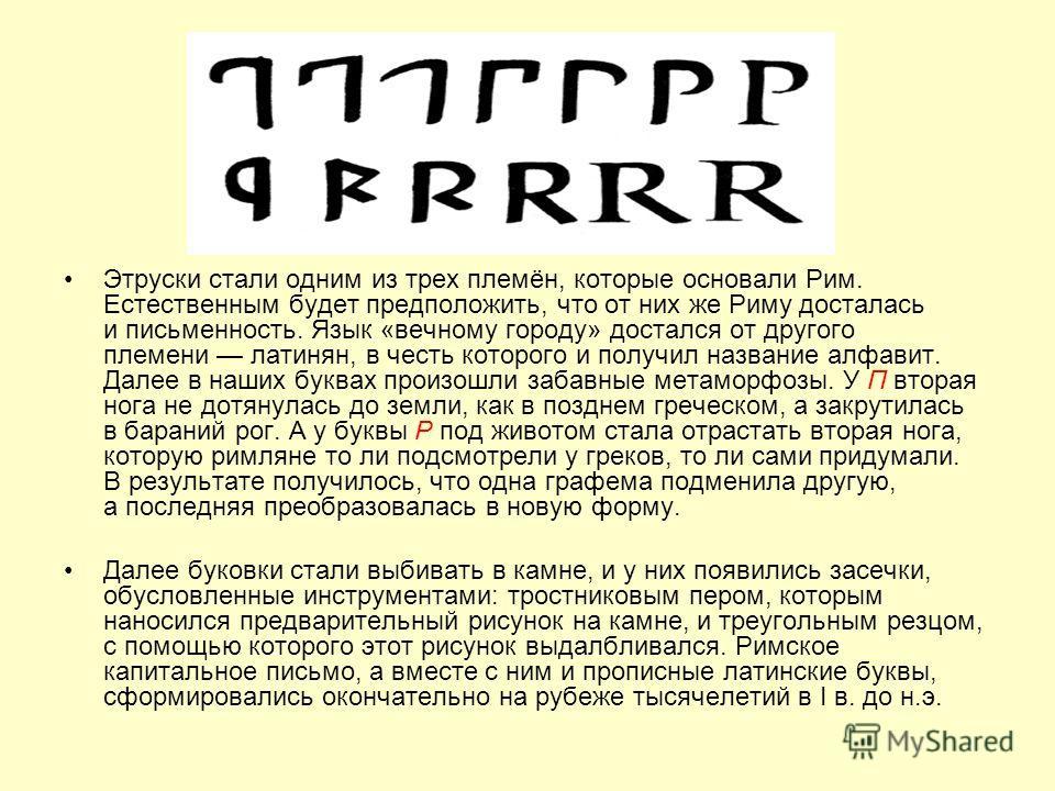Этруски стали одним из трех племён, которые основали Рим. Естественным будет предположить, что от них же Риму досталась и письменность. Язык «вечному городу» достался от другого племени латинян, в честь которого и получил название алфавит. Далее в на