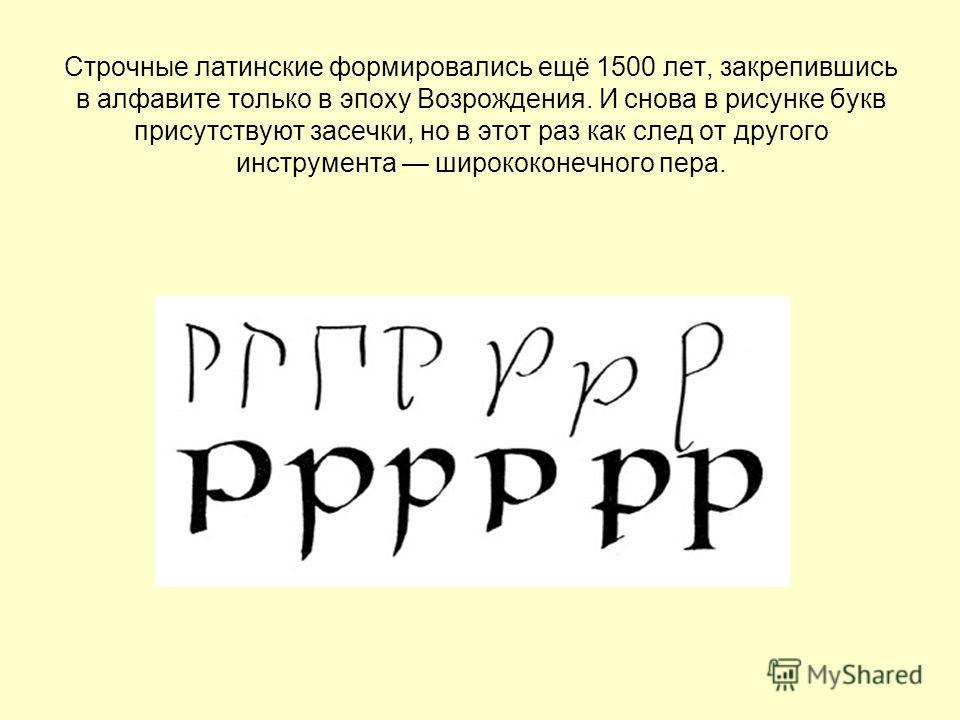 Строчные латинские формировались ещё 1500 лет, закрепившись в алфавите только в эпоху Возрождения. И снова в рисунке букв присутствуют засечки, но в этот раз как след от другого инструмента ширококонечного пера.