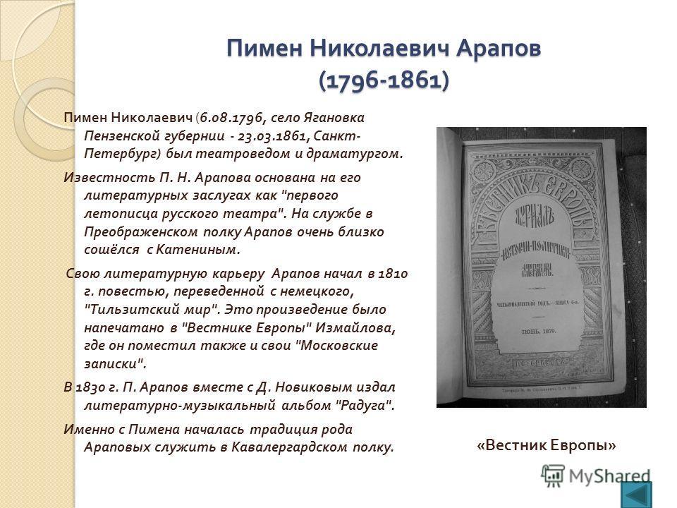 Пимен Николаевич Арапов (1796-1861) Пимен Николаевич (6.08.1796, село Ягановка Пензенской губернии - 23.03.1861, Санкт - Петербург ) был театроведом и драматургом. Известность П. Н. Арапова основана на его литературных заслугах как