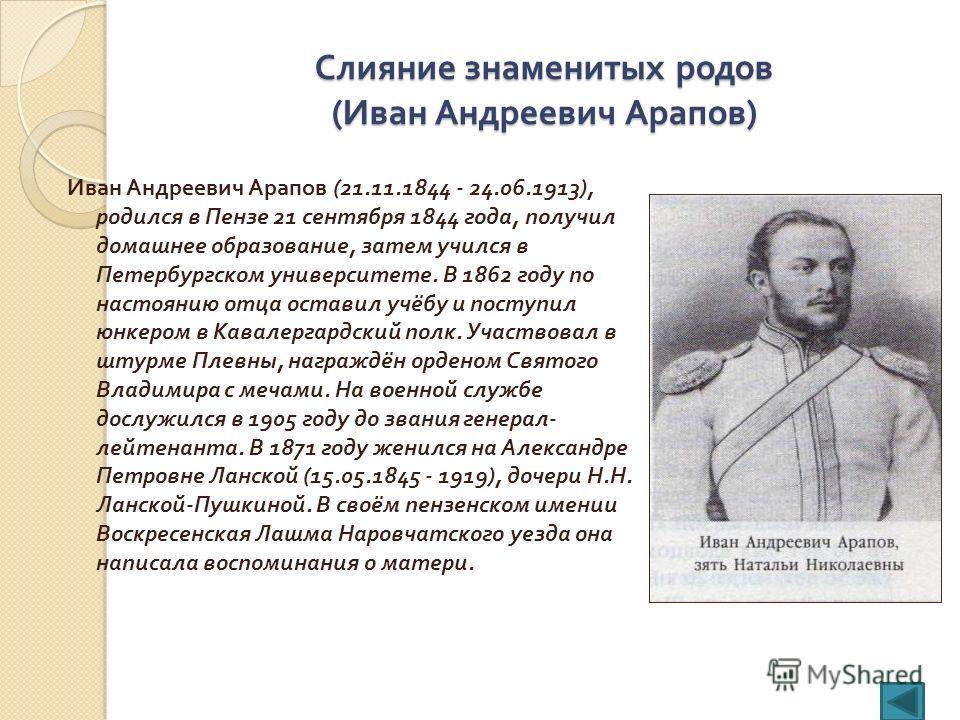 Слияние знаменитых родов ( Иван Андреевич Арапов ) Иван Андреевич Арапов (21.11.1844 - 24.06.1913), родился в Пензе 21 сентября 1844 года, получил домашнее образование, затем учился в Петербургском университете. В 1862 году по настоянию отца оставил
