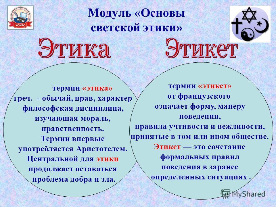 Модуль «Основы светской этики» термин «этика» греч. - обычай, нрав, характер философская дисциплина, изучающая мораль, нравственность. Термин впервые употребляется Аристотелем. Центральной для этики продолжает оставаться проблема добра и зла. термин