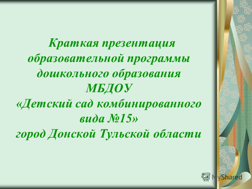 Краткая презентация образовательной программы дошкольного образования МБДОУ «Детский сад комбинированного вида 15» город Донской Тульской области