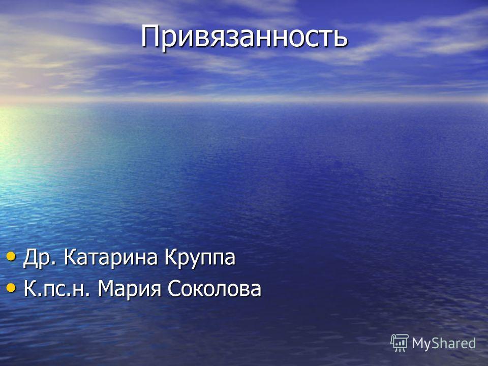 Привязанность Др. Катарина Круппа Др. Катарина Круппа К.пс.н. Мария Соколова К.пс.н. Мария Соколова