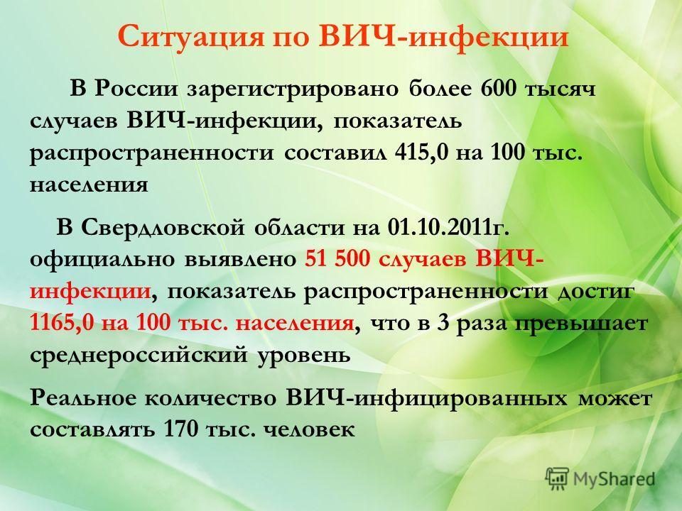 Ситуация по ВИЧ-инфекции В России зарегистрировано более 600 тысяч случаев ВИЧ-инфекции, показатель распространенности составил 415,0 на 100 тыс. населения В Свердловской области на 01.10.2011 г. официально выявлено 51 500 случаев ВИЧ- инфекции, пока
