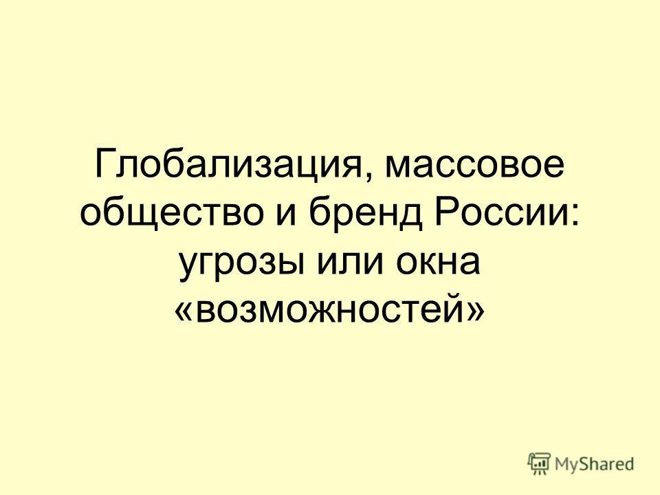 Глобализация, массовое общество и бренд России: угрозы или окна «возможностей»