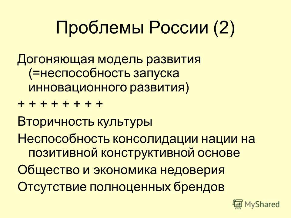 Проблемы России (2) Догоняющая модель развития (=неспособность запуска инновационного развития) + + + + Вторичность культуры Неспособность консолидации нации на позитивной конструктивной основе Общество и экономика недоверия Отсутствие полноценных бр