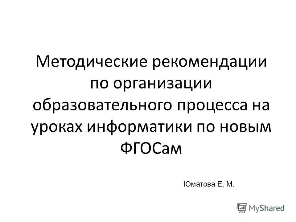 Методические рекомендации по организации образовательного процесса на уроках информатики по новым ФГОСам Юматова Е. М.