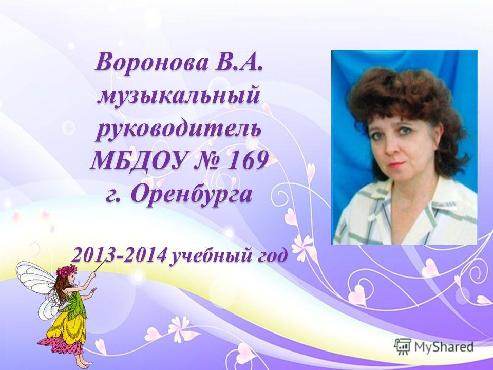 Воронова В.А. музыкальный руководитель МБДОУ 169 г. Оренбурга 2013-2014 учебный год