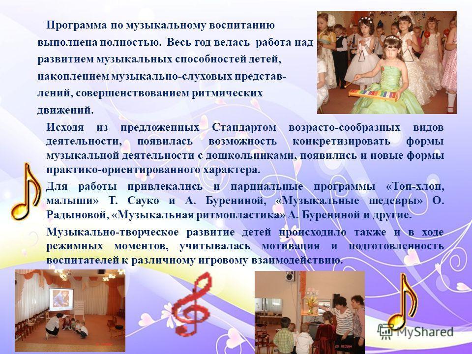 Программа по музыкальному воспитанию выполнена полностью. Весь год велась работа над развитием музыкальных способностей детей, накоплением музыкально-слуховых представлений, совершенствованием ритмических движений. Исходя из предложенных Стандартом в