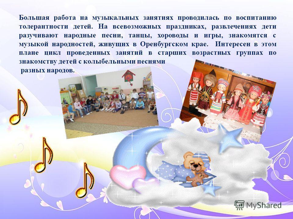 Большая работа на музыкальных занятиях проводилась по воспитанию толерантности детей. На всевозможных праздниках, развлечениях дети разучивают народные песни, танцы, хороводы и игры, знакомятся с музыкой народностей, живущих в Оренбургском крае. Инте