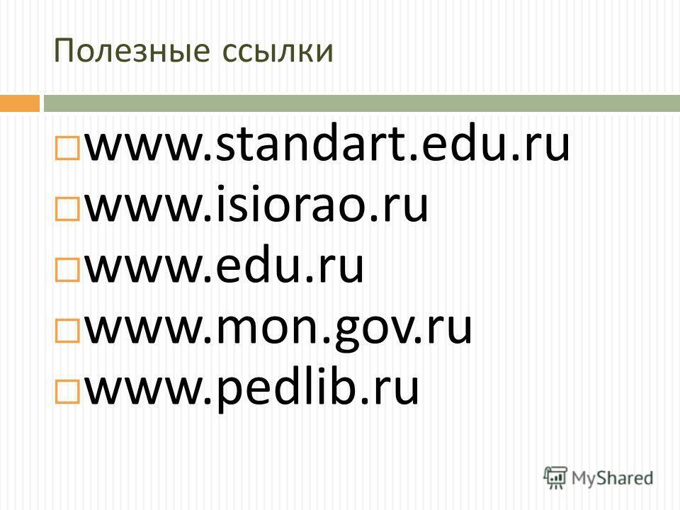 Полезные ссылки www.standart.edu.ru www.isiorao.ru www.edu.ru www.mon.gov.ru www.pedlib.ru