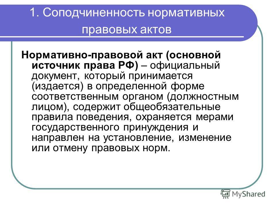 1. Соподчиненность нормативных правовых актов Нормативно-правовой акт (основной источник права РФ) – официальный документ, который принимается (издается) в определенной форме соответственным органом (должностным лицом), содержит общеобязательные прав