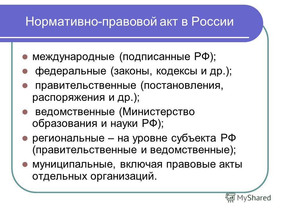 Нормативно-правовой акт в России международные (подписанные РФ); федеральные (законы, кодексы и др.); правительственные (постановления, распоряжения и др.); ведомственные (Министерство образования и науки РФ); региональные – на уровне субъекта РФ (пр