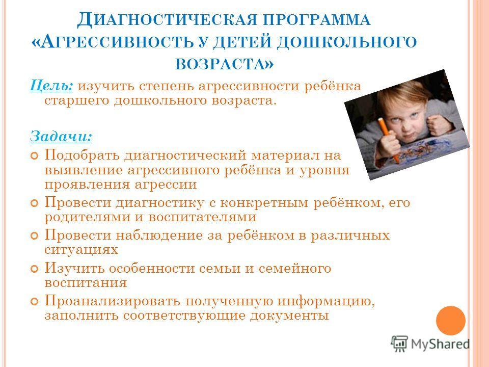Д ИАГНОСТИЧЕСКАЯ ПРОГРАММА «А ГРЕССИВНОСТЬ У ДЕТЕЙ ДОШКОЛЬНОГО ВОЗРАСТА » Цель: изучить степень агрессивности ребёнка старшего дошкольного возраста. Задачи: Подобрать диагностический материал на выявление агрессивного ребёнка и уровня проявления агре