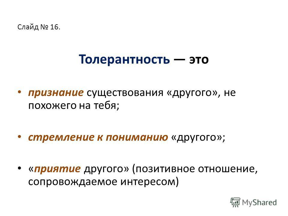 Слайд 16. Толерантность это признание существования «другого», не похожего на тебя; стремление к пониманию «другого»; «приятие другого» (позитивное отношение, сопровождаемое интересом)