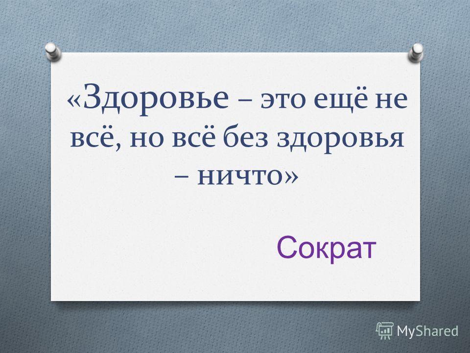 « Здоровье – это ещё не всё, но всё без здоровья – ничто» Сократ
