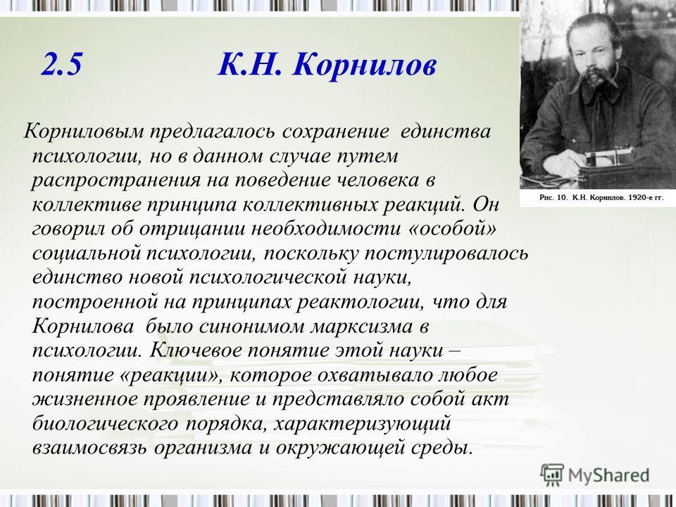 2.5 К.Н. Корнилов Корниловым предлагалось сохранение единства психологии, но в данном случае путем распространения на поведение человека в коллективе принципа коллективных реакций. Он говорил об отрицании необходимости «особой» социальной психологии,