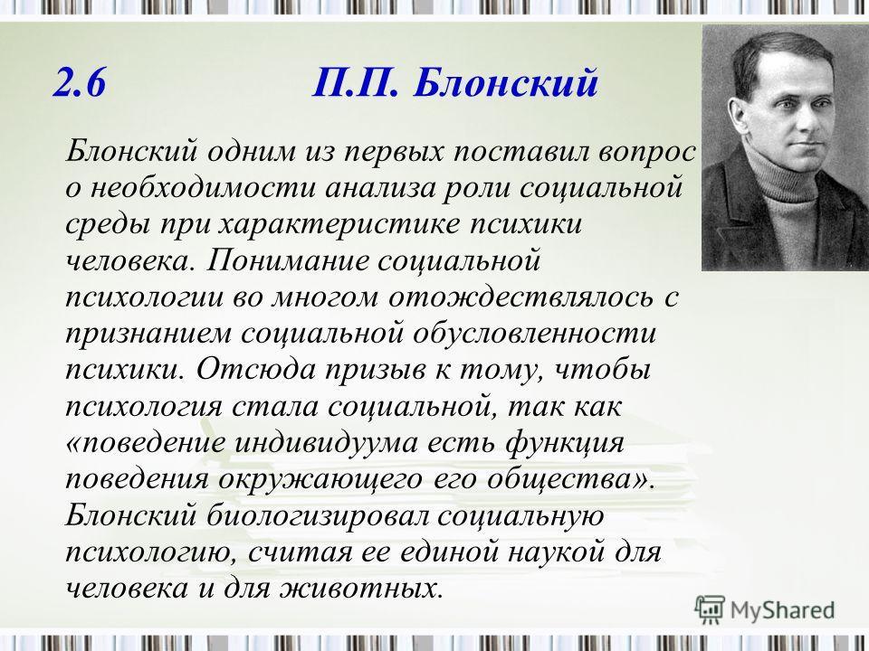 2.6 П.П. Блонский Блонский одним из первых поставил вопрос о необходимости анализа роли социальной среды при характеристике психики человека. Понимание социальной психологии во многом отождествлялось с признанием социальной обусловленности психики. О