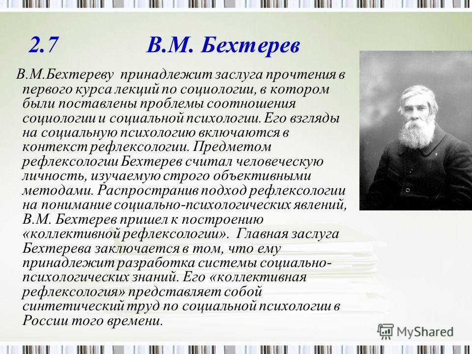 2.7 В.М. Бехтерев В.М.Бехтереву принадлежит заслуга прочтения в первого курса лекций по социологии, в котором были поставлены проблемы соотношения социологии и социальной психологии. Его взгляды на социальную психологию включаются в контекст рефлексо