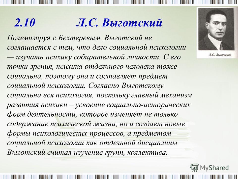 2.10 Л.С. Выготский Полемизируя с Бехтеревым, Выготский не соглашается с тем, что дело социальной психологии изучать психику собирательной личности. С его точки зрения, психика отдельного человека тоже социальна, поэтому она и составляет предмет соци