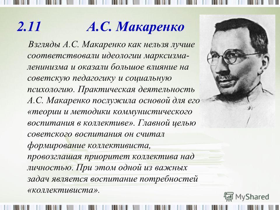 2.11 А.С. Макаренко Взгляды А.С. Макаренко как нельзя лучше соответствовали идеологии марксизма- ленинизма и оказали большое влияние на советскую педагогику и социальную психологию. Практическая деятельность А.С. Макаренко послужила основой для его «