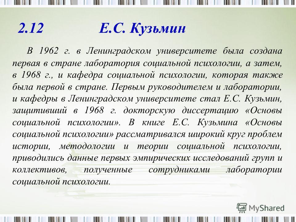 2.12 Е.С. Кузьмин В 1962 г. в Ленинградском университете была создана первая в стране лаборатория социальной психологии, а затем, в 1968 г., и кафедра социальной психологии, которая также была первой в стране. Первым руководителем и лаборатории, и ка