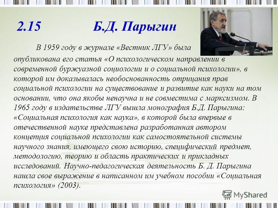 2.15 Б.Д. Парыгин В 1959 году в журнале «Вестник ЛГУ» была опубликована его статья «О психологическом направлении в современной буржуазной социологии и о социальной психологии», в которой им доказывалась необоснованность отрицания прав социальной пси