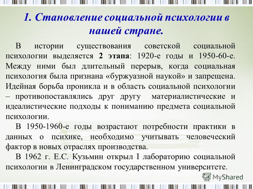 1. Становление социальной психологии в нашей стране. В истории существования советской социальной психологии выделяется 2 этапа: 1920-е годы и 1950-60-е. Между ними был длительный перерыв, когда социальная психология была признана «буржуазной наукой»