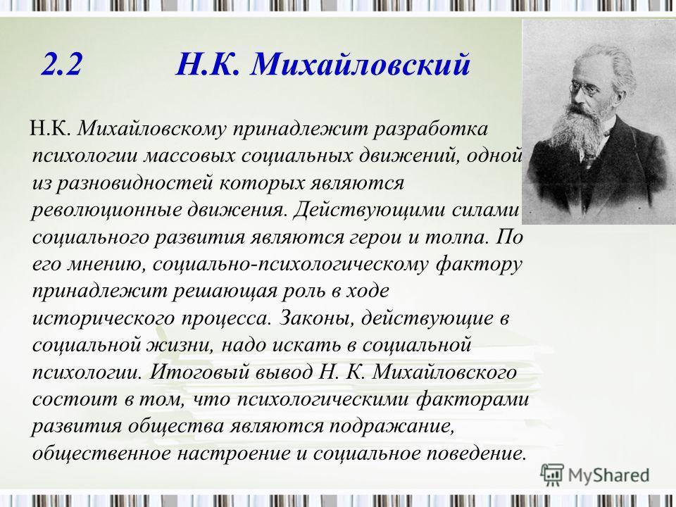 2.2 Н.К. Михайловский Н.К. Михайловскому принадлежит разработка психологии массовых социальных движений, одной из разновидностей которых являются революционные движения. Действующими силами социального развития являются герои и толпа. По его мнению,