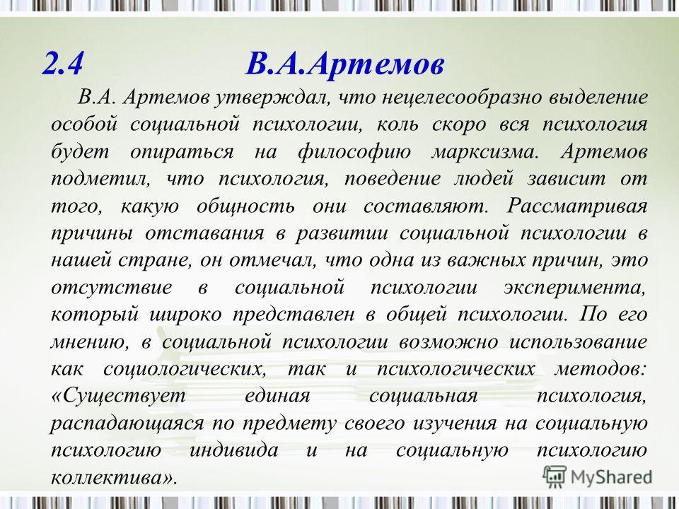 2.4 В.А.Артемов В.А. Артемов утверждал, что нецелесообразно выделение особой социальной психологии, коль скоро вся психология будет опираться на философию марксизма. Артемов подметил, что психология, поведение людей зависит от того, какую общность он