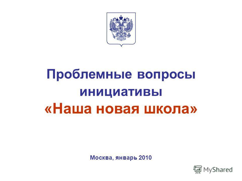Проблемные вопросы инициативы «Наша новая школа» Москва, январь 2010