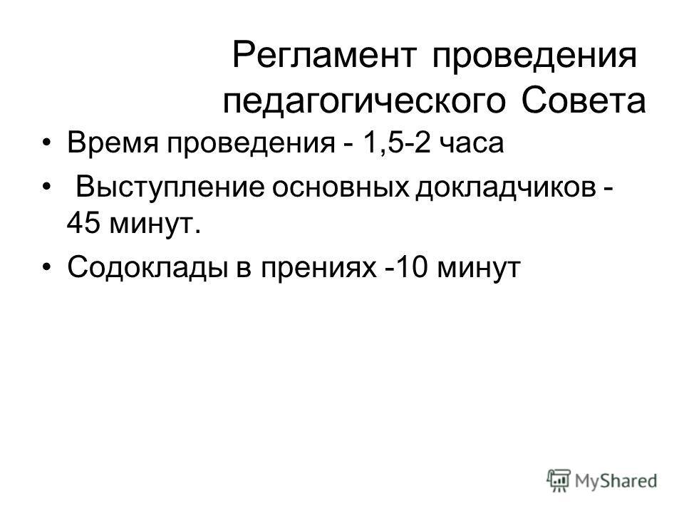Регламент проведения педагогического Совета Время проведения - 1,5-2 часа Выступление основных докладчиков - 45 минут. Содоклады в прениях -10 минут