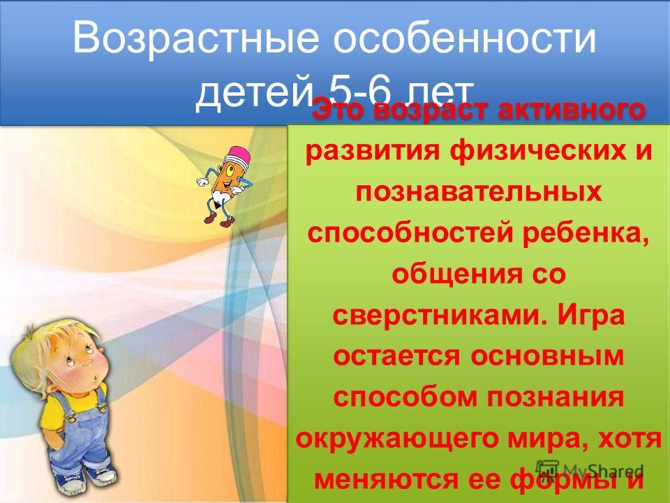 Возрастные особенности детей 5-6 лет Это возраст активного развития физических и познавательных способностей ребенка, общения со сверстниками. Игра остается основным способом познания окружающего мира, хотя меняются ее формы и содержание.