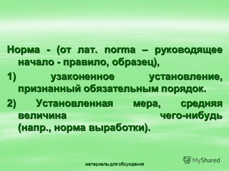 материалы для обсуждения Норма - (от лат. norma – руководящее начало - правило, образец), 1) узаконенное установление, признанный обязательным порядок. 1) узаконенное установление, признанный обязательным порядок. 2) Установленная мера, средняя велич