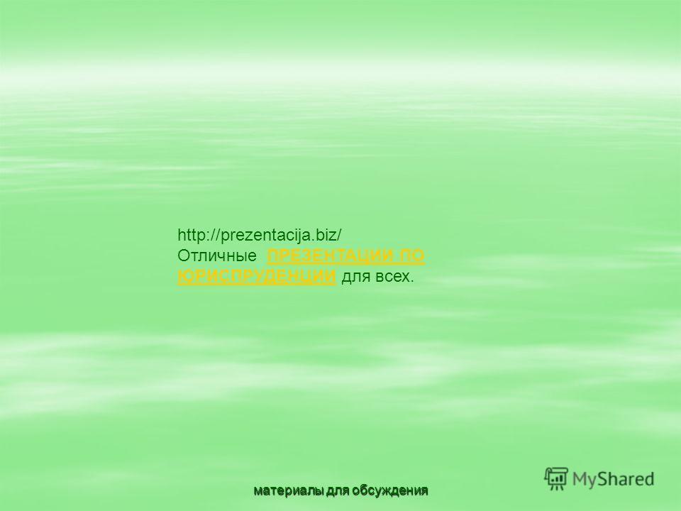 материалы для обсуждения http://prezentacija.biz/ Отличные ПРЕЗЕНТАЦИИ ПО ЮРИСПРУДЕНЦИИ для всех.ПРЕЗЕНТАЦИИ ПО ЮРИСПРУДЕНЦИИ