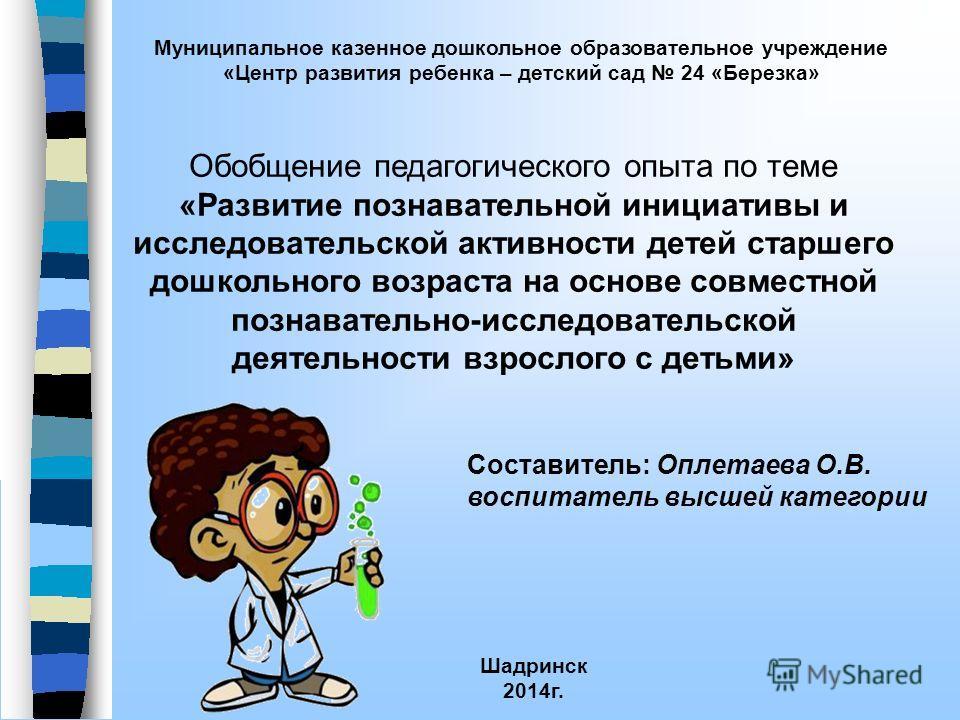 Муниципальное казенное дошкольное образовательное учреждение «Центр развития ребенка – детский сад 24 «Березка» Шадринск 2014 г. Обобщение педагогического опыта по теме «Развитие познавательной инициативы и исследовательской активности детей старшего