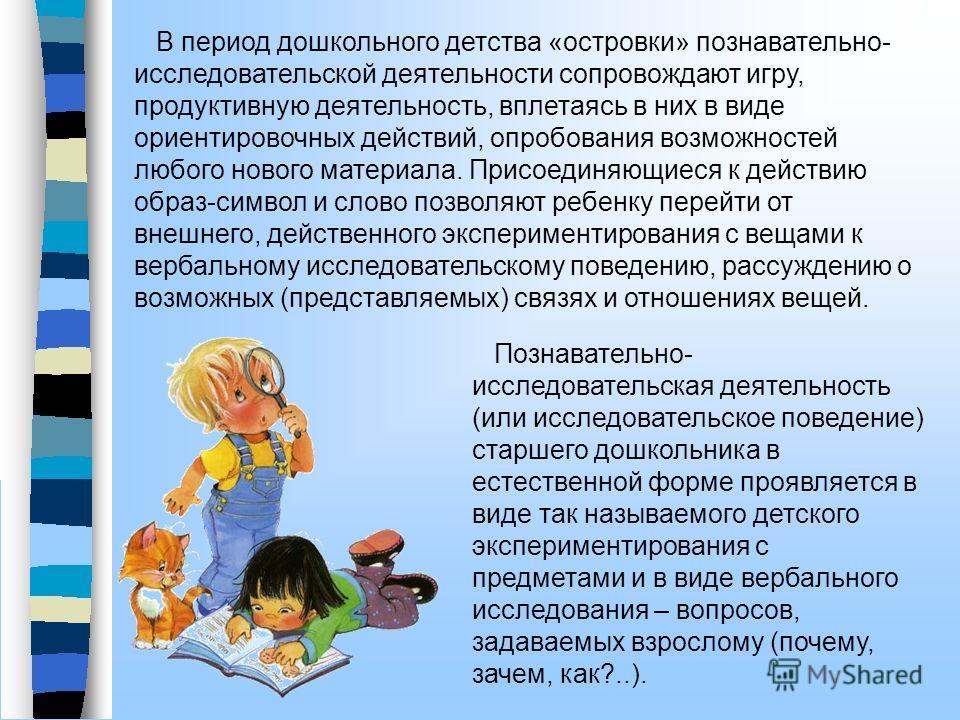 В период дошкольного детства «островки» познавательно- исследовательской деятельности сопровождают игру, продуктивную деятельность, вплетаясь в них в виде ориентировочных действий, опробования возможностей любого нового материала. Присоединяющиеся к