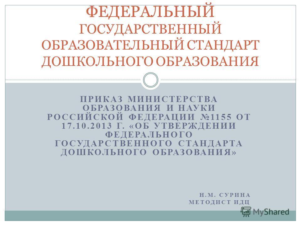 ПРИКАЗ МИНИСТЕРСТВА ОБРАЗОВАНИЯ И НАУКИ РОССИЙСКОЙ ФЕДЕРАЦИИ 1155 ОТ 17.10.2013 Г. «ОБ УТВЕРЖДЕНИИ ФЕДЕРАЛЬНОГО ГОСУДАРСТВЕННОГО СТАНДАРТА ДОШКОЛЬНОГО ОБРАЗОВАНИЯ» Н.М. СУРИНА МЕТОДИСТ ИДЦ. ФЕДЕРАЛЬНЫЙ ГОСУДАРСТВЕННЫЙ ОБРАЗОВАТЕЛЬНЫЙ СТАНДАРТ ДОШКОЛЬ