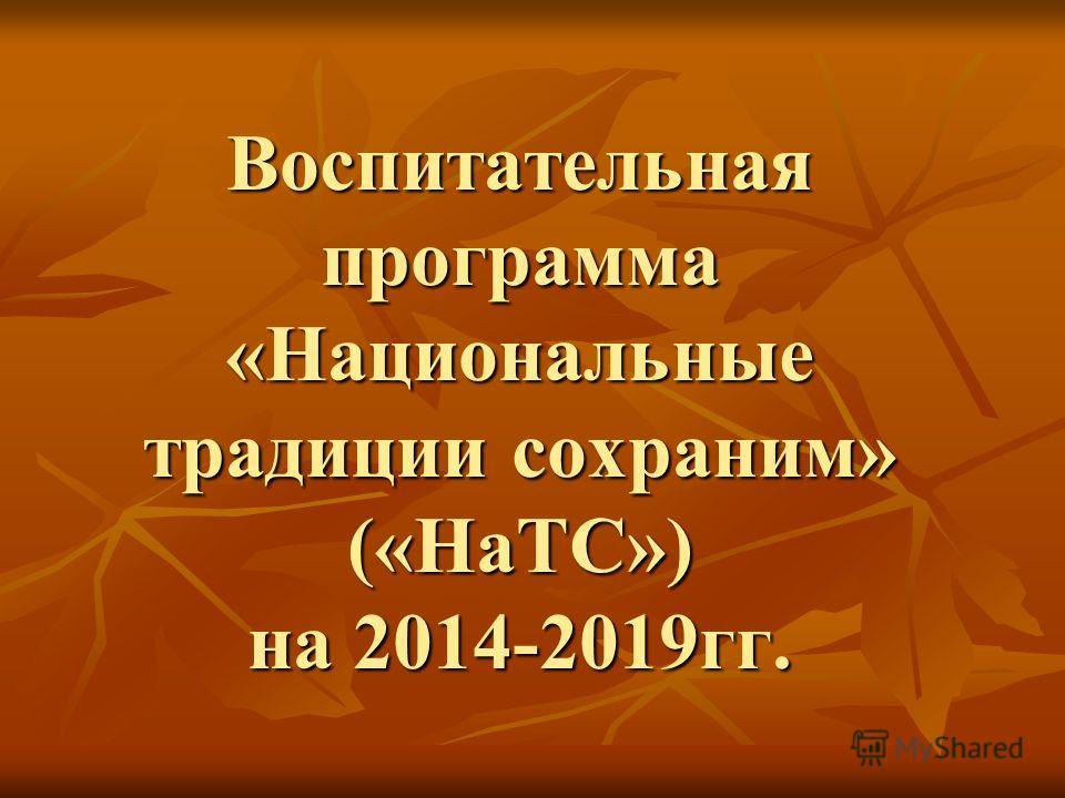 Воспитательная программа «Национальные традиции сохраним» («НаТС») на 2014-2019 гг.