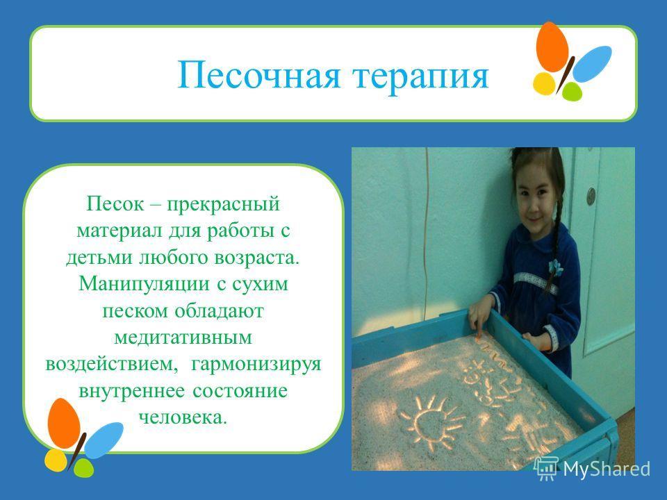 Песочная терапия Песок – прекрасный материал для работы с детьми любого возраста. Манипуляции с сухим песком обладают медитативным воздействием, гармонизируя внутреннее состояние человека.