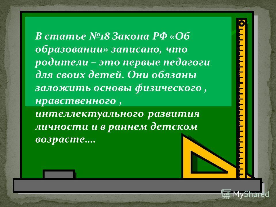 В статье 18 Закона РФ «Об образовании» записано, что родители – это первые педагоги для своих детей. Они обязаны заложить основы физического, нравственного, интеллектуального развития личности и в раннем детском возрасте….
