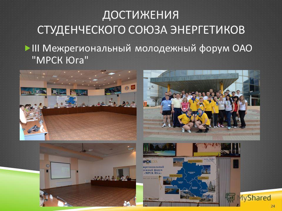 ДОСТИЖЕНИЯ СТУДЕНЧЕСКОГО СОЮЗА ЭНЕРГЕТИКОВ III Межрегиональный молодежный форум ОАО  МРСК Юга  24
