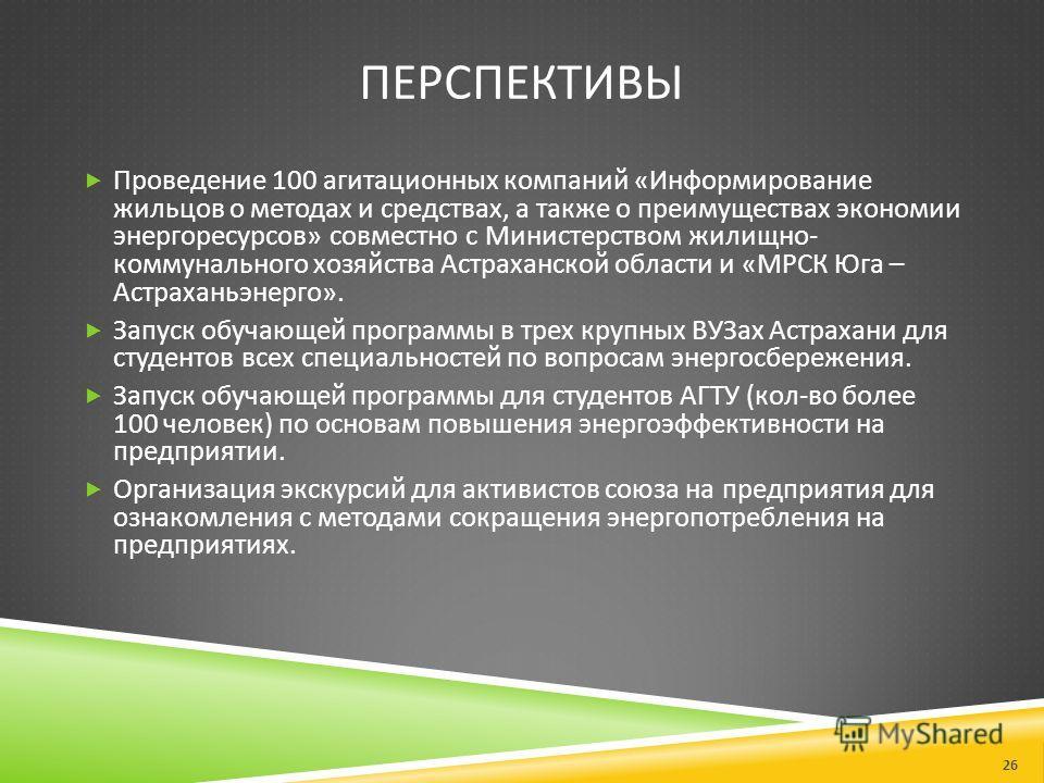 ПЕРСПЕКТИВЫ Проведение 100 агитационных компаний « Информирование жильцов о методах и средствах, а также о преимуществах экономии энергоресурсов » совместно с Министерством жилищно - коммунального хозяйства Астраханской области и « МРСК Юга – Астраха