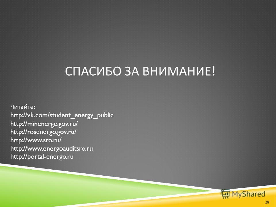 СПАСИБО ЗА ВНИМАНИЕ ! Читайте : http://vk.com/student_energy_public http://minenergo.gov.ru/ http://rosenergo.gov.ru/ http://www.sro.ru/ http://www.energoauditsro.ru http://portal-energo.ru 28