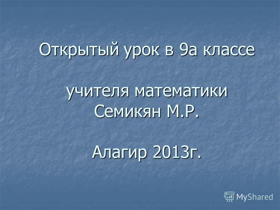 Открытый урок в 9 а классе учителя математики Семикян М.Р. Алагир 2013 г.