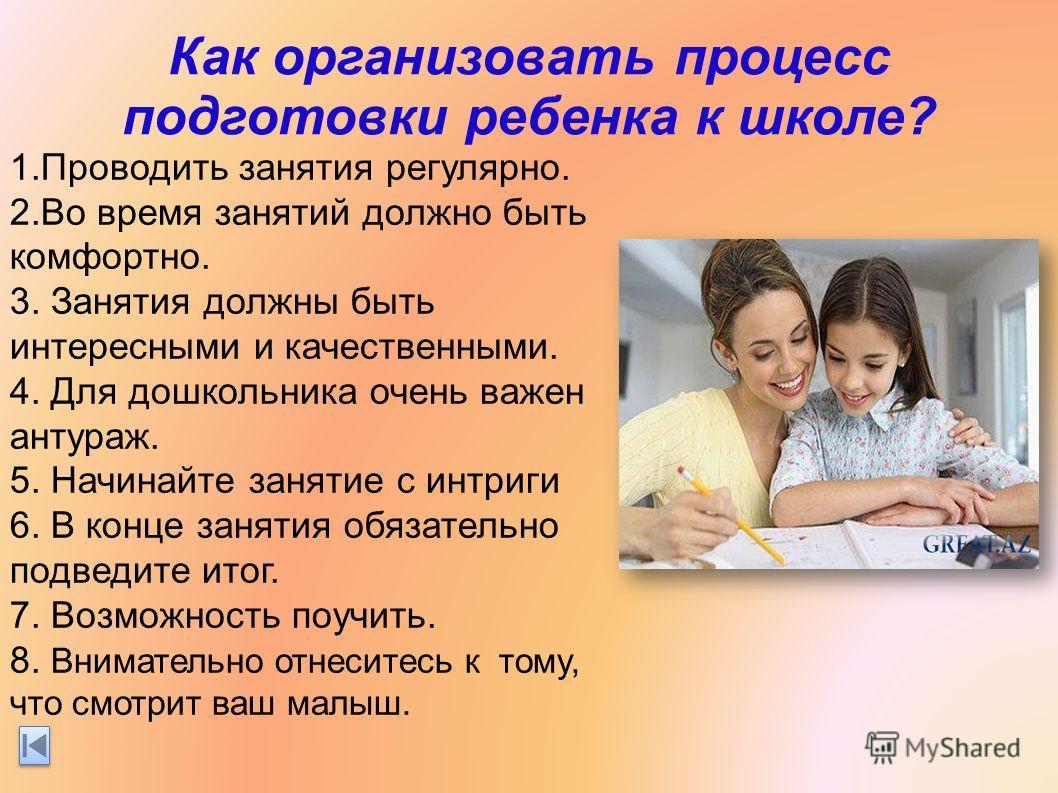 Как организовать процесс подготовки ребенка к школе? 1. Проводить занятия регулярно. 2. Во время занятий должно быть комфортно. 3. Занятия должны быть интересными и качественными. 4. Для дошкольника очень важен антураж. 5. Начинайте занятие с интриги