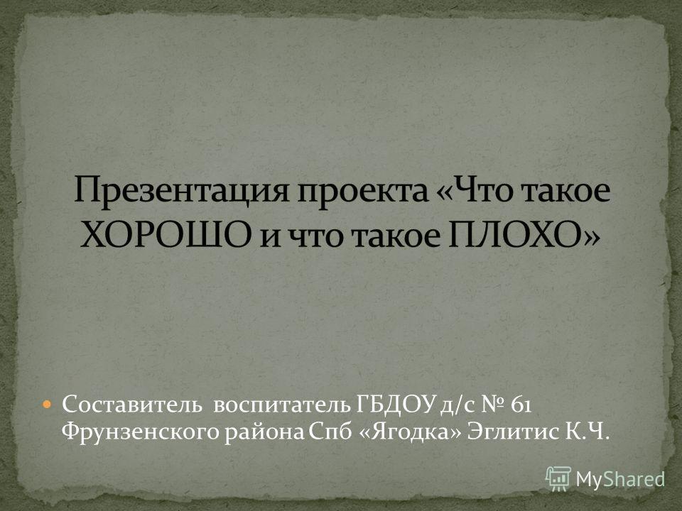 Составитель воспитатель ГБДОУ д/с 61 Фрунзенского района Спб «Ягодка» Эглитис К.Ч.