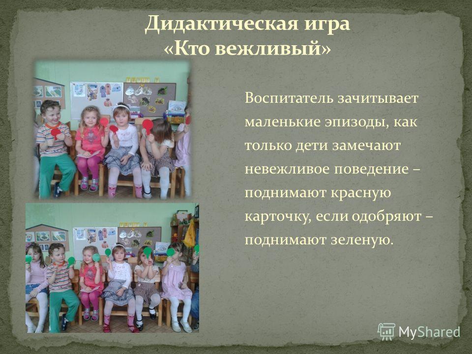 Воспитатель зачитывает маленькие эпизоды, как только дети замечают невежливое поведение – поднимают красную карточку, если одобряют – поднимают зеленую.