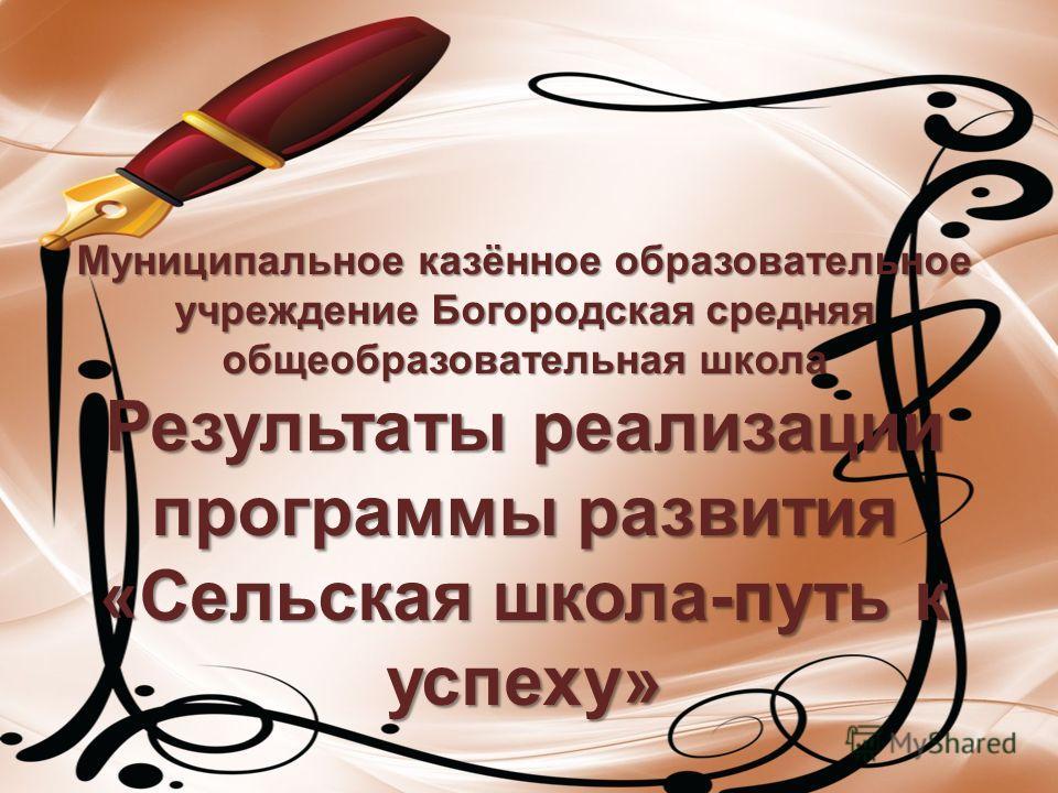 Муниципальное казённое образовательное учреждение Богородская средняя общеобразовательная школа Результаты реализации программы развития «Сельская школа-путь к успеху» Муниципальное казённое образовательное учреждение Богородская средняя общеобразова